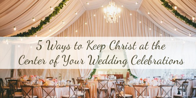 5 Ways to Keep Christ at the Center of Your Wedding Celebrations