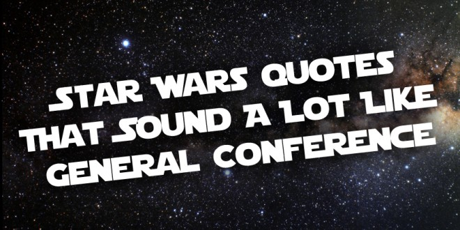 10 Star Wars Quotes That Sound A Lot Like General Conference Lds Daily