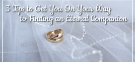 3 Tips to Get You On Your Way to Finding an Eternal Companion