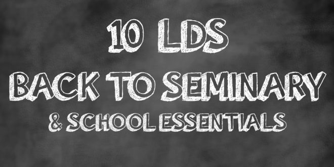 10 LDS Back to Seminary & School Essentials