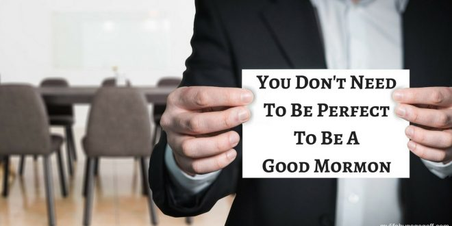 You Don't Need To Be Perfect To Be A Good Mormon