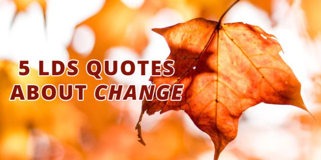 5 LDS Quotes About Change